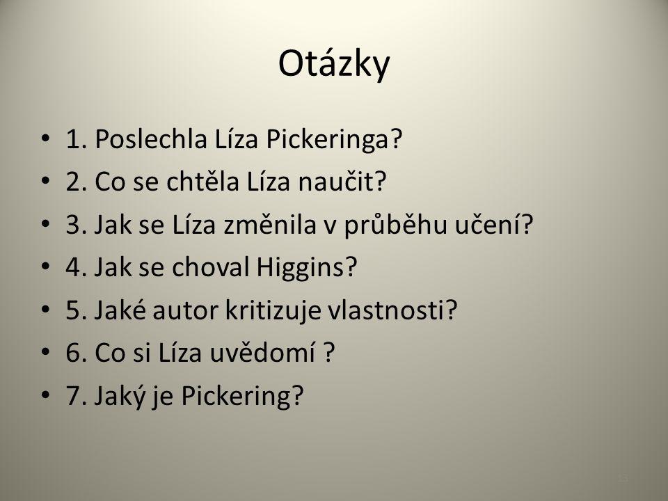 Otázky 1. Poslechla Líza Pickeringa? 2. Co se chtěla Líza naučit? 3. Jak se Líza změnila v průběhu učení? 4. Jak se choval Higgins? 5. Jaké autor krit