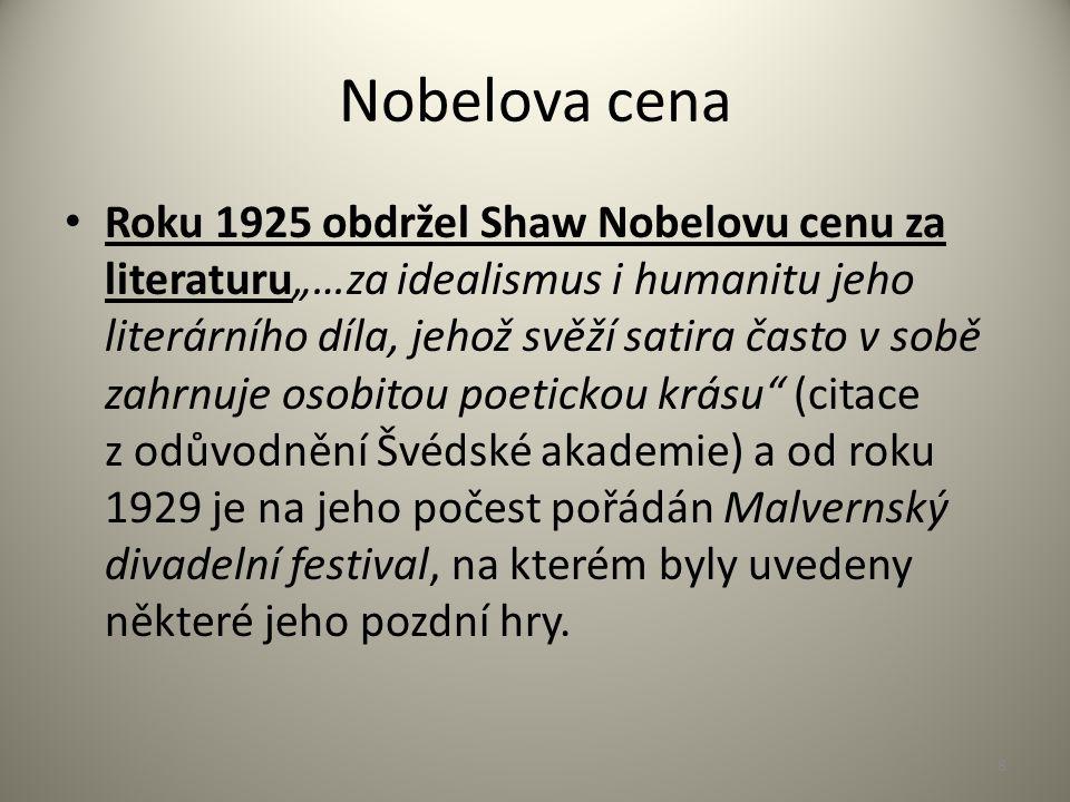 """Nobelova cena Roku 1925 obdržel Shaw Nobelovu cenu za literaturu""""…za idealismus i humanitu jeho literárního díla, jehož svěží satira často v sobě zahrnuje osobitou poetickou krásu (citace z odůvodnění Švédské akademie) a od roku 1929 je na jeho počest pořádán Malvernský divadelní festival, na kterém byly uvedeny některé jeho pozdní hry."""