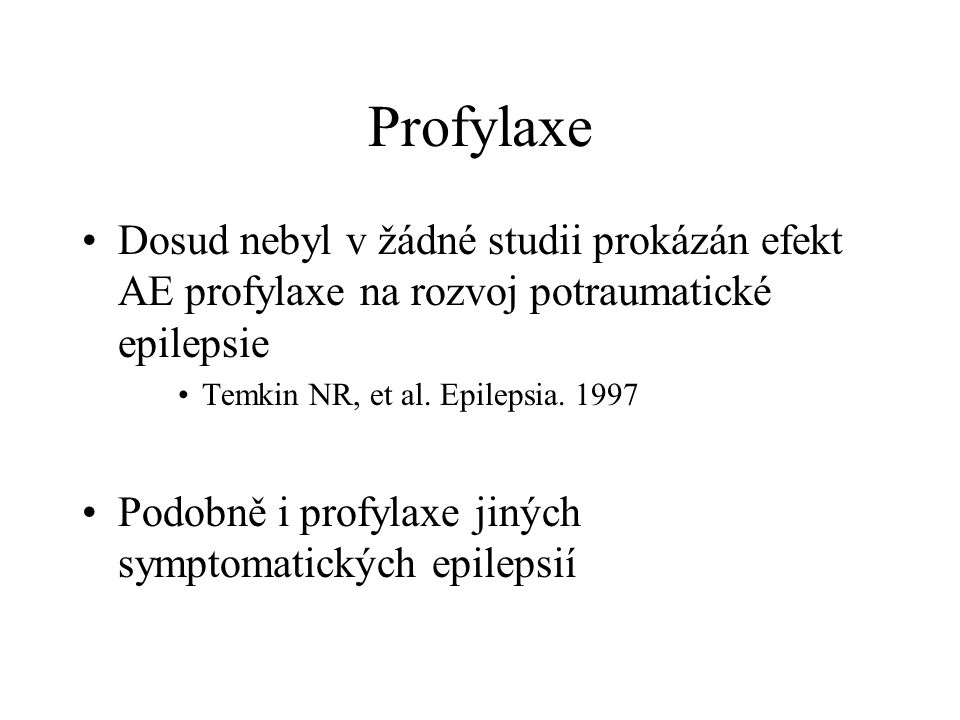 Profylaxe Dosud nebyl v žádné studii prokázán efekt AE profylaxe na rozvoj potraumatické epilepsie Temkin NR, et al.