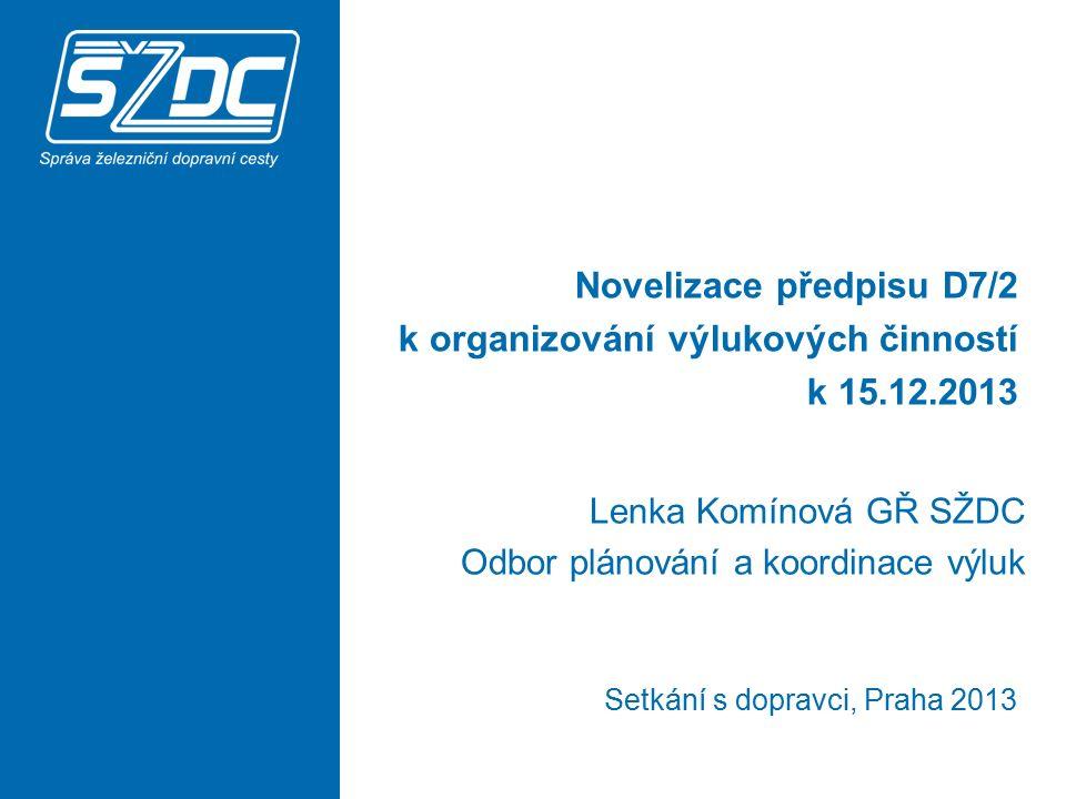 Novelizace předpisu D7/2 k organizování výlukových činností k 15.12.2013 Lenka Komínová GŘ SŽDC Odbor plánování a koordinace výluk Setkání s dopravci,