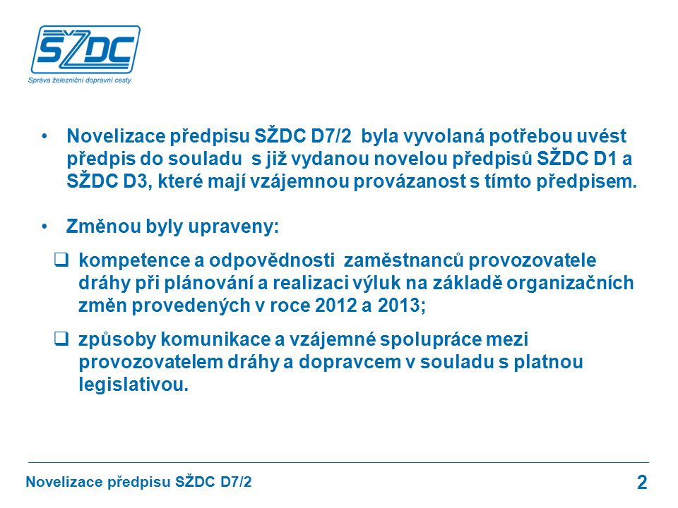 Novelizace předpisu SŽDC D7/2 byla vyvolaná potřebou uvést předpis do souladu s již vydanou novelou předpisů SŽDC D1 a SŽDC D3, které mají vzájemnou p