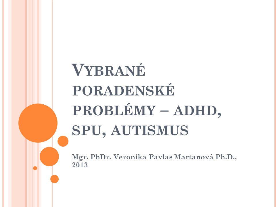 V YBRANÉ PORADENSKÉ PROBLÉMY – ADHD, SPU, AUTISMUS Mgr. PhDr. Veronika Pavlas Martanová Ph.D., 2013