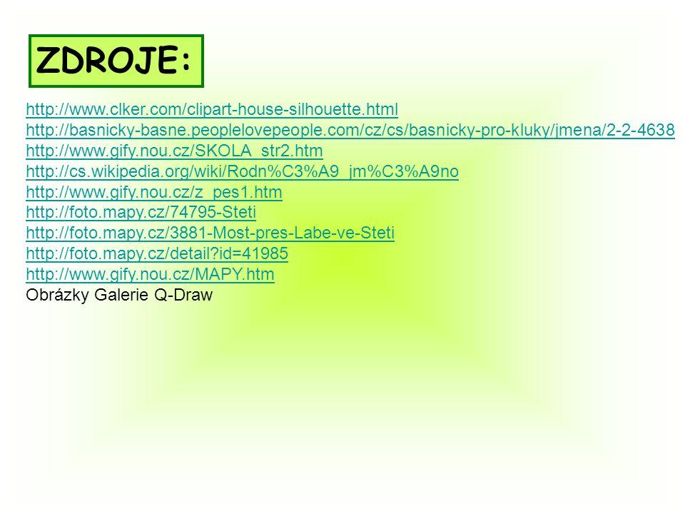 http://www.clker.com/clipart-house-silhouette.html http://basnicky-basne.peoplelovepeople.com/cz/cs/basnicky-pro-kluky/jmena/2-2-4638 http://www.gify.nou.cz/SKOLA_str2.htm http://cs.wikipedia.org/wiki/Rodn%C3%A9_jm%C3%A9no http://www.gify.nou.cz/z_pes1.htm http://foto.mapy.cz/74795-Steti http://foto.mapy.cz/3881-Most-pres-Labe-ve-Steti http://foto.mapy.cz/detail id=41985 http://www.gify.nou.cz/MAPY.htm Obrázky Galerie Q-Draw ZDROJE: