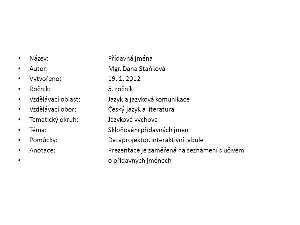 Název:Přídavná jména Autor:Mgr. Dana Staňková Vytvořeno:19. 1. 2012 Ročník:5. ročník Vzdělávací oblast:Jazyk a jazyková komunikace Vzdělávací obor:Čes