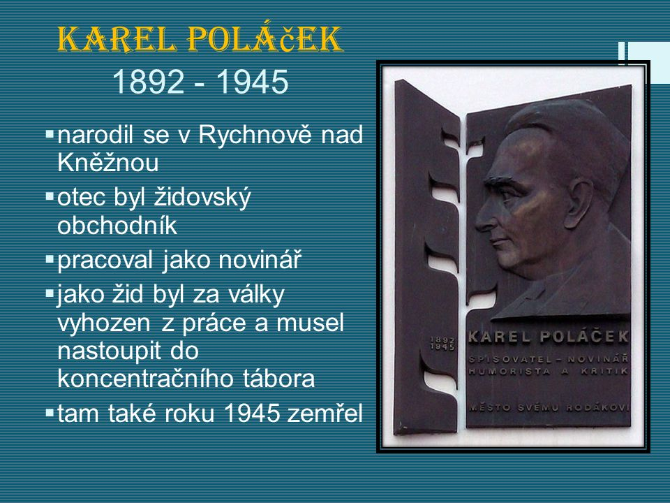 Karel Polá č ek 1892 - 1945  narodil se v Rychnově nad Kněžnou  otec byl židovský obchodník  pracoval jako novinář  jako žid byl za války vyhozen