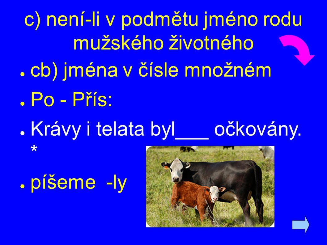 c) není-li v podmětu jméno rodu mužského životného ● cb) jména v čísle množném ● Po - Přís: ● Krávy i telata byl___ očkovány. * ● píšeme -ly