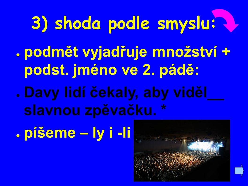 3) shoda podle smyslu: ● podmět vyjadřuje množství + podst. jméno ve 2. pádě: ● Davy lidí čekaly, aby viděl__ slavnou zpěvačku. * ● píšeme – ly i -li