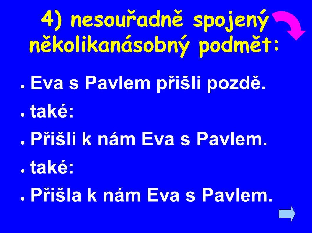 4) nesouřadně spojený několikanásobný podmět: ● Eva s Pavlem přišli pozdě. ● také: ● Přišli k nám Eva s Pavlem. ● také: ● Přišla k nám Eva s Pavlem.