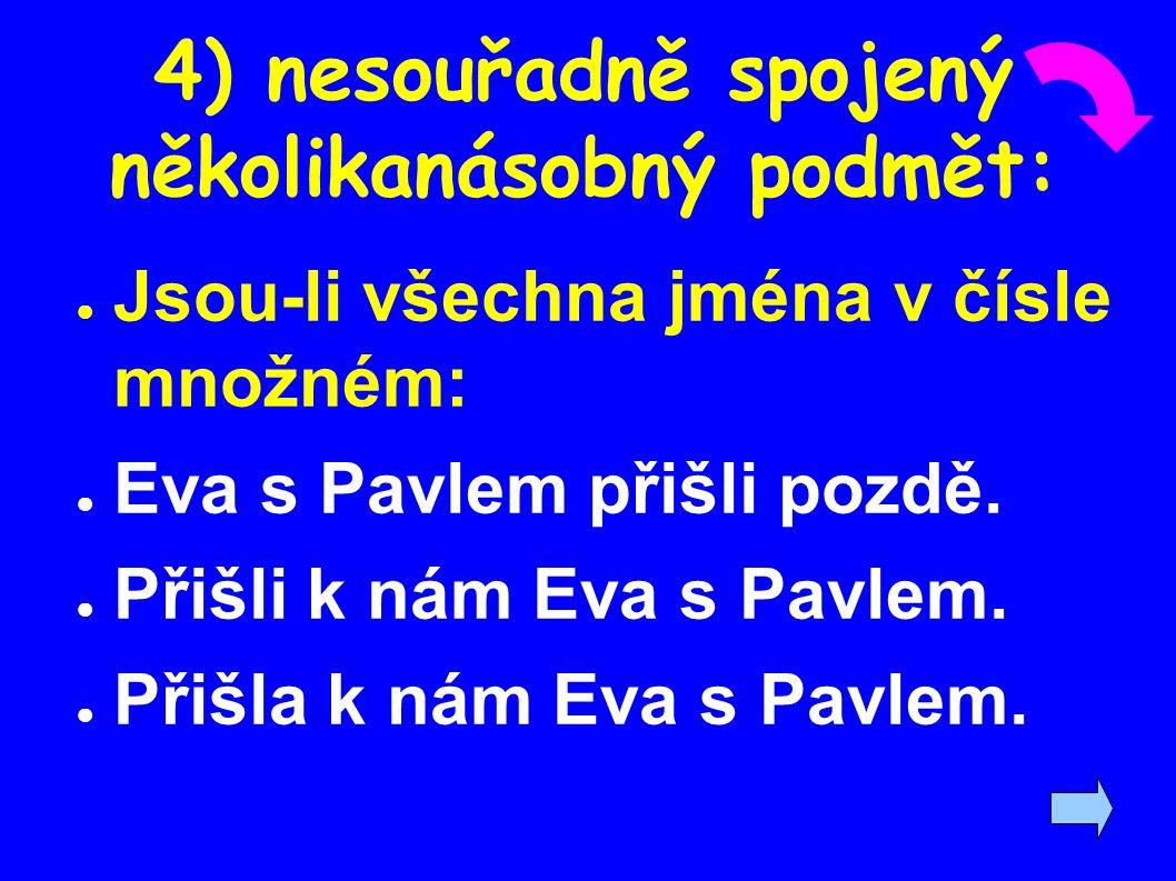 4) nesouřadně spojený několikanásobný podmět: ● Jsou-li všechna jména v čísle množném: ● Eva s Pavlem přišli pozdě. ● Přišli k nám Eva s Pavlem. ● Při