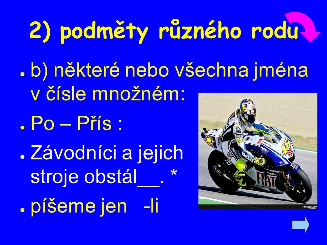 2) podměty různého rodu ● b) některé nebo všechna jména v čísle množném: ● Po – Přís : ● Závodníci a jejich stroje obstál__.