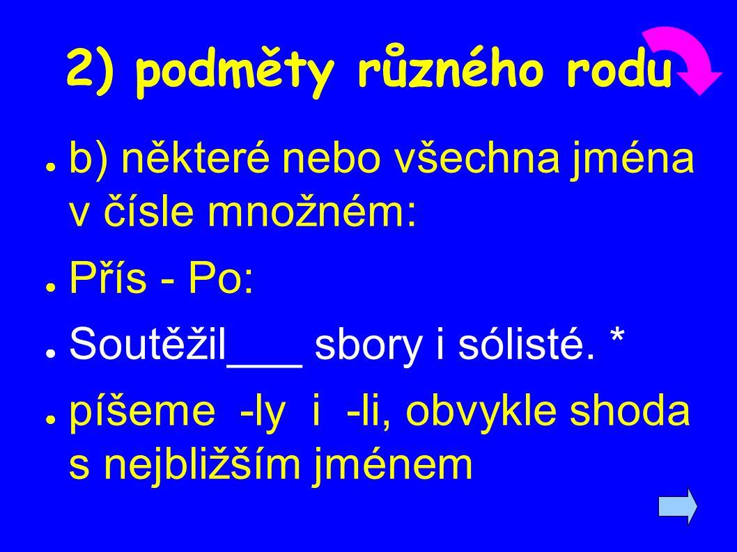 2) podměty různého rodu ● b) některé nebo všechna jména v čísle množném: ● Přís - Po: ● Soutěžil___ sbory i sólisté.