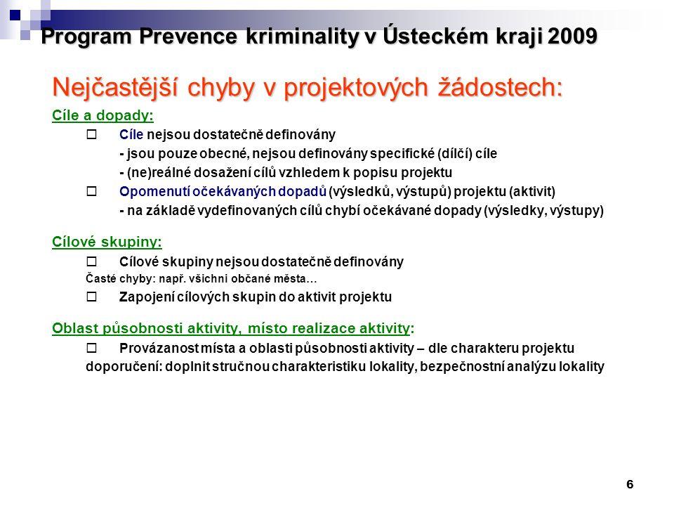 6 Program Prevence kriminality v Ústeckém kraji 2009 Nejčastější chyby v projektových žádostech: Cíle a dopady:  Cíle nejsou dostatečně definovány - jsou pouze obecné, nejsou definovány specifické (dílčí) cíle - (ne)reálné dosažení cílů vzhledem k popisu projektu  Opomenutí očekávaných dopadů (výsledků, výstupů) projektu (aktivit) - na základě vydefinovaných cílů chybí očekávané dopady (výsledky, výstupy) Cílové skupiny:  Cílové skupiny nejsou dostatečně definovány Časté chyby: např.