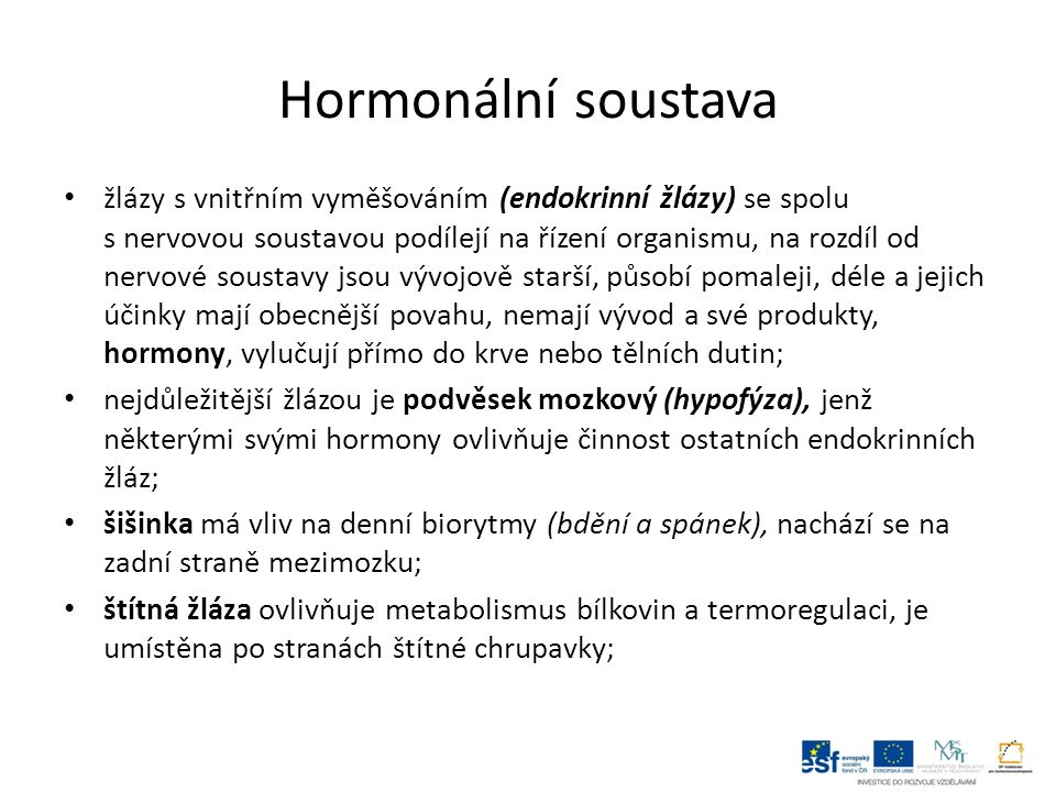 příštítná tělíska produkují hormon udržující hladinu vápníku v krvi, jsou uložena na zadní straně štítné žlázy; slinivka břišní je smíšená žláza (s vnější i vnitřní sekrecí), produkuje hormony ovlivňující metabolismus cukrů; brzlík je nezbytný pro správnou funkci imunitního systému, plně je vyvinut u dětí, v dospělosti postupně zakrňuje a mizí, je umístěn v hrudníku nad srdcem před průdušnicí; nadledvinky se skládají ze dvou částí – kůry a dřeně, každá produkuje jiný typ hormonů, leží na horním okraji ledvin; pohlavní žlázy produkují hormony ovlivňující vývin druhotných pohlavních znaků, u žen menstruační cyklus a období těhotenství; 1