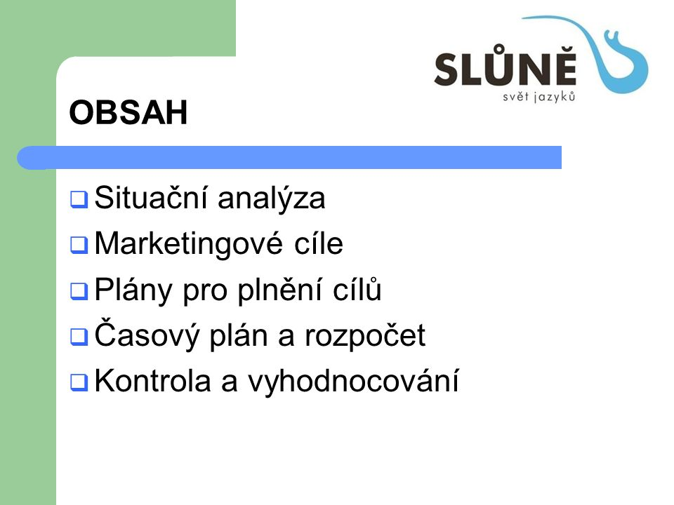 OBSAH  Situační analýza  Marketingové cíle  Plány pro plnění cílů  Časový plán a rozpočet  Kontrola a vyhodnocování
