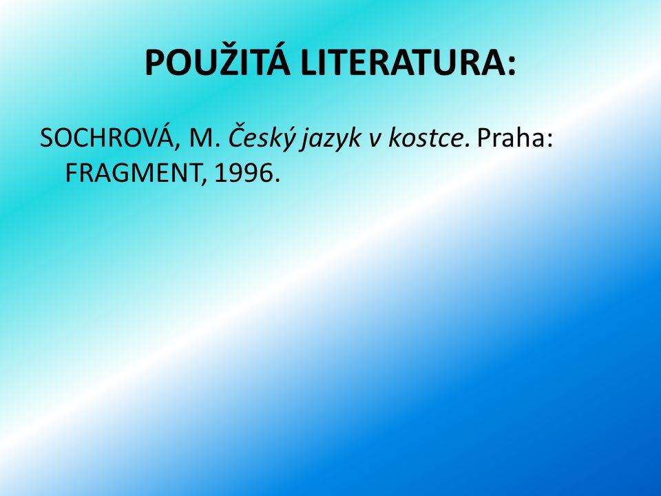 POUŽITÁ LITERATURA: SOCHROVÁ, M. Český jazyk v kostce. Praha: FRAGMENT, 1996.