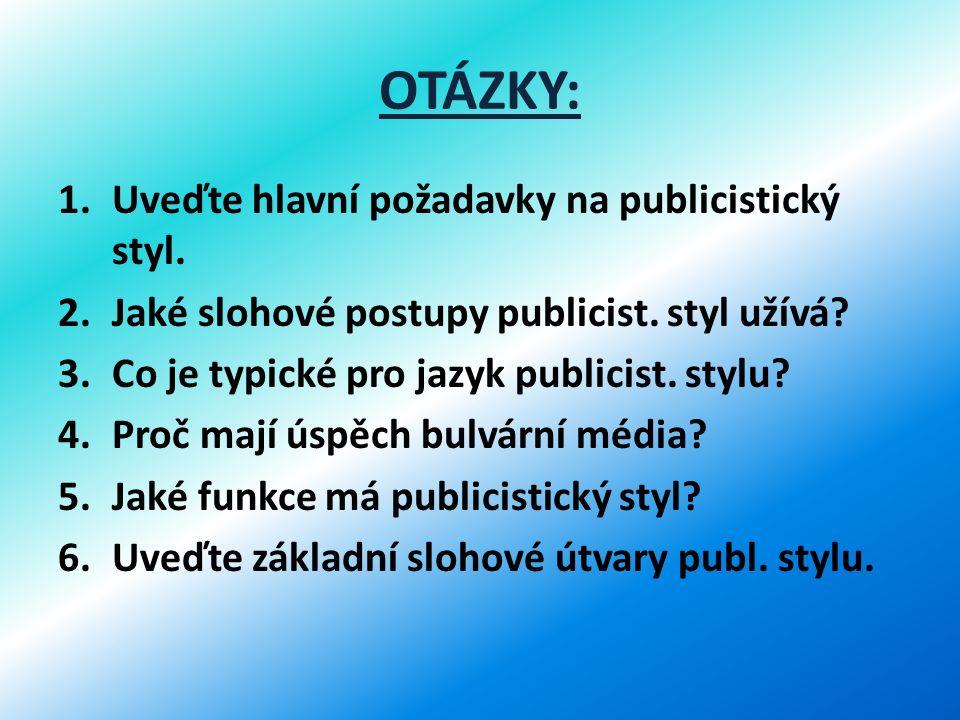 OTÁZKY: 1.Uveďte hlavní požadavky na publicistický styl. 2.Jaké slohové postupy publicist. styl užívá? 3.Co je typické pro jazyk publicist. stylu? 4.P