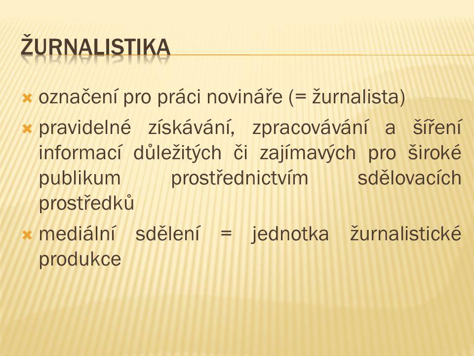  označení pro práci novináře (= žurnalista)  pravidelné získávání, zpracovávání a šíření informací důležitých či zajímavých pro široké publikum prostřednictvím sdělovacích prostředků  mediální sdělení = jednotka žurnalistické produkce