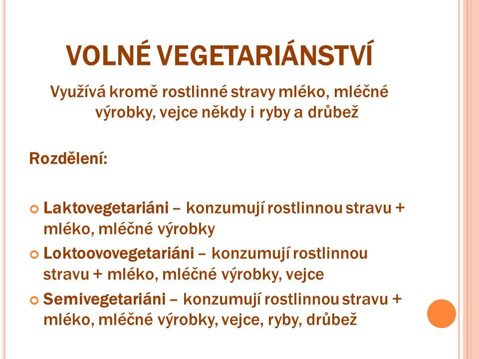 VOLNÉ VEGETARIÁNSTVÍ Využívá kromě rostlinné stravy mléko, mléčné výrobky, vejce někdy i ryby a drůbež Rozdělení: Laktovegetariáni – konzumují rostlinnou stravu + mléko, mléčné výrobky Loktoovovegetariáni – konzumují rostlinnou stravu + mléko, mléčné výrobky, vejce Semivegetariáni – konzumují rostlinnou stravu + mléko, mléčné výrobky, vejce, ryby, drůbež