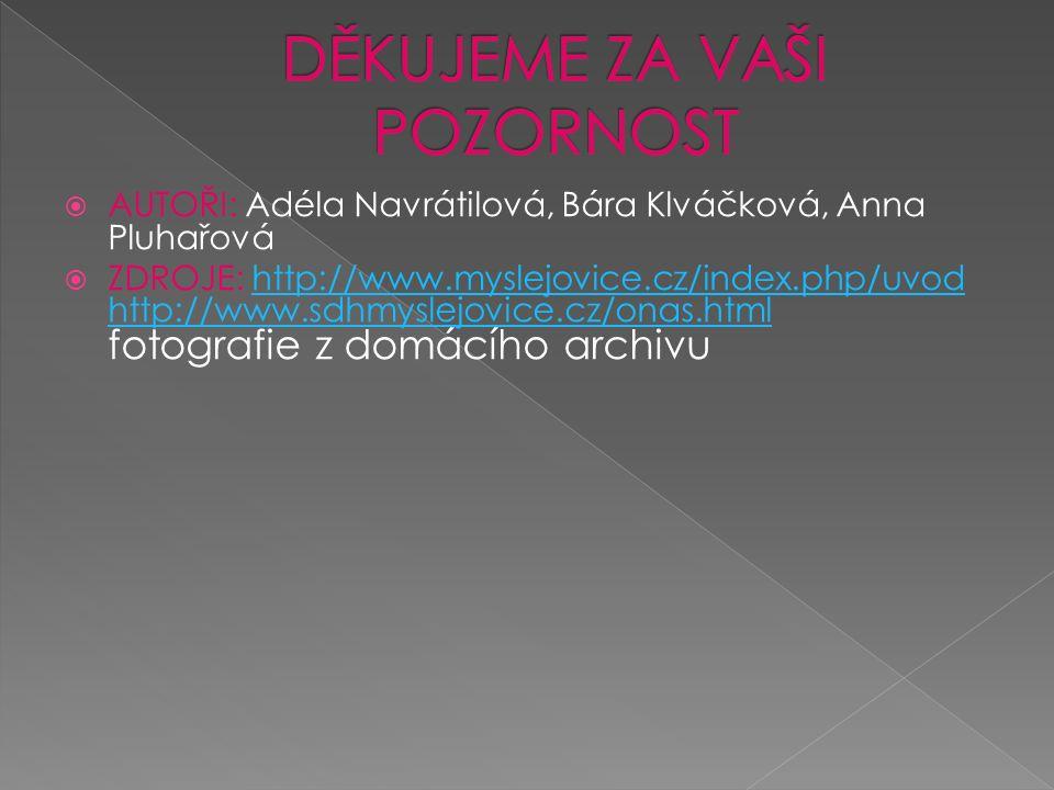  AUTOŘI: Adéla Navrátilová, Bára Klváčková, Anna Pluhařová  ZDROJE: http://www.myslejovice.cz/index.php/uvod http://www.sdhmyslejovice.cz/onas.html fotografie z domácího archivuhttp://www.myslejovice.cz/index.php/uvod http://www.sdhmyslejovice.cz/onas.html