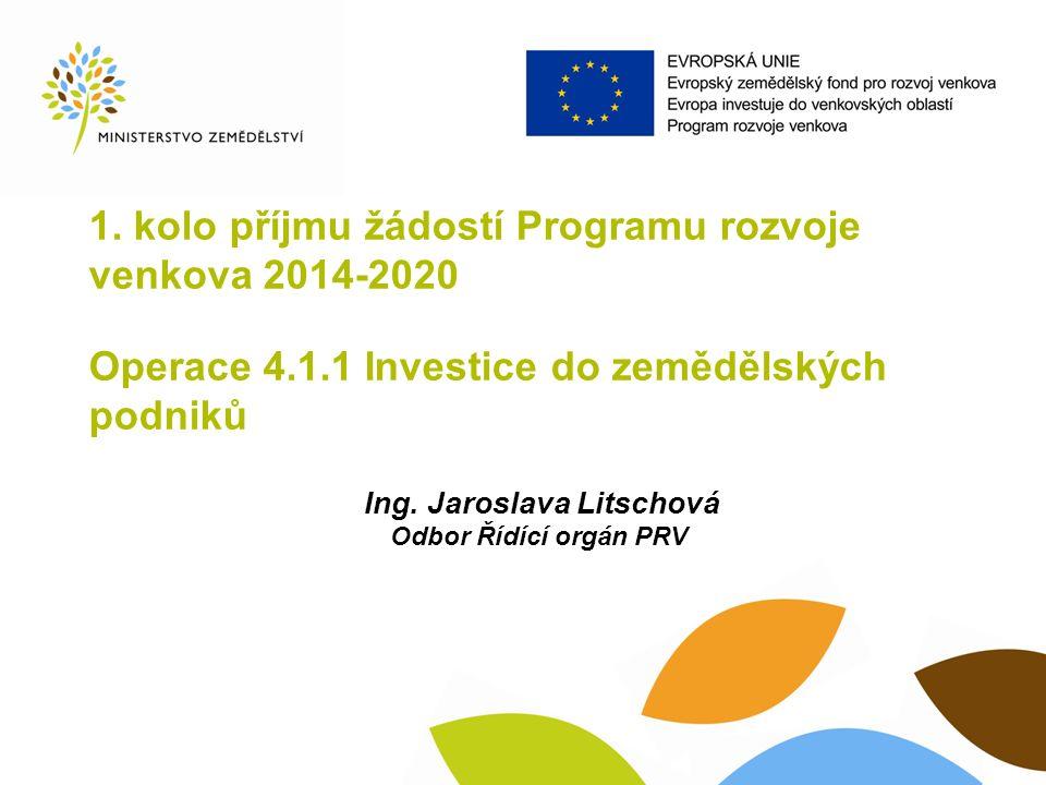 1. kolo příjmu žádostí Programu rozvoje venkova 2014-2020 Operace 4.1.1 Investice do zemědělských podniků Ing. Jaroslava Litschová Odbor Řídící orgán