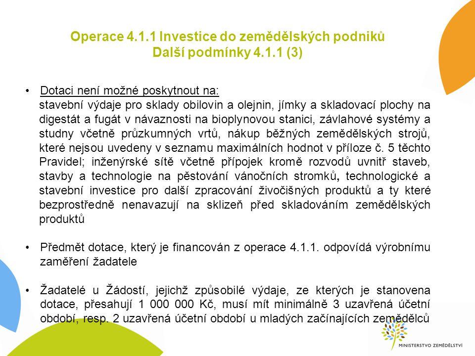 Operace 4.1.1 Investice do zemědělských podniků Další podmínky 4.1.1 (3) Dotaci není možné poskytnout na: stavební výdaje pro sklady obilovin a olejnin, jímky a skladovací plochy na digestát a fugát v návaznosti na bioplynovou stanici, závlahové systémy a studny včetně průzkumných vrtů, nákup běžných zemědělských strojů, které nejsou uvedeny v seznamu maximálních hodnot v příloze č.