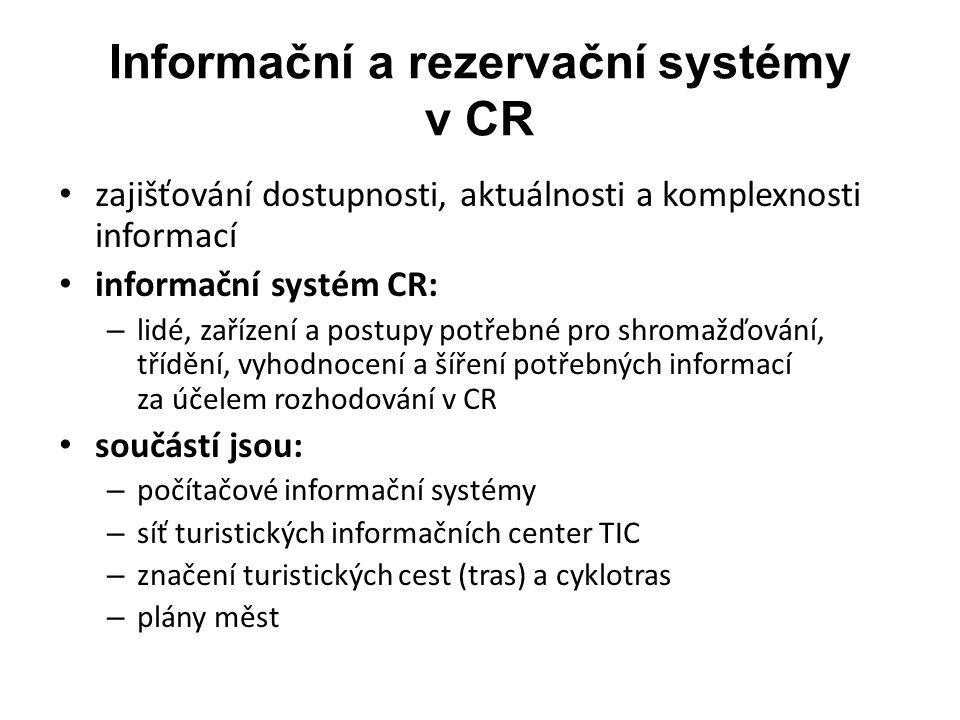 Informační a rezervační systémy v CR zajišťování dostupnosti, aktuálnosti a komplexnosti informací informační systém CR: – lidé, zařízení a postupy potřebné pro shromažďování, třídění, vyhodnocení a šíření potřebných informací za účelem rozhodování v CR součástí jsou: – počítačové informační systémy – síť turistických informačních center TIC – značení turistických cest (tras) a cyklotras – plány měst