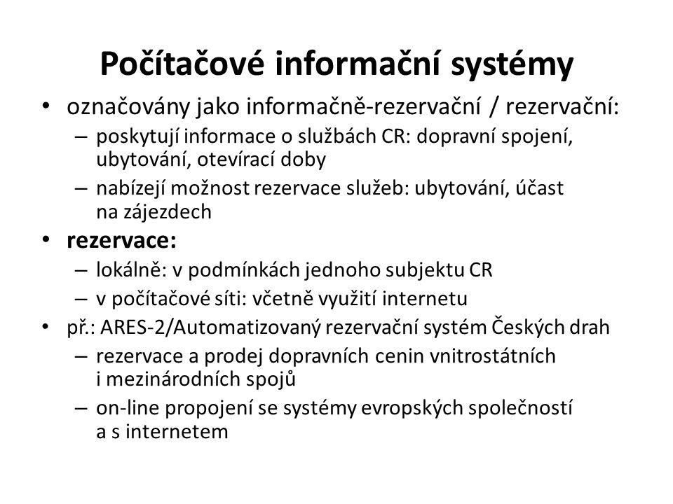Počítačové informační systémy označovány jako informačně-rezervační / rezervační: – poskytují informace o službách CR: dopravní spojení, ubytování, otevírací doby – nabízejí možnost rezervace služeb: ubytování, účast na zájezdech rezervace: – lokálně: v podmínkách jednoho subjektu CR – v počítačové síti: včetně využití internetu př.: ARES-2/Automatizovaný rezervační systém Českých drah – rezervace a prodej dopravních cenin vnitrostátních i mezinárodních spojů – on-line propojení se systémy evropských společností a s internetem
