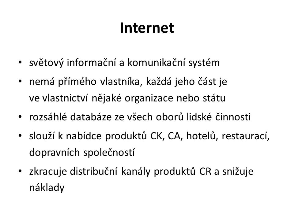 Internet světový informační a komunikační systém nemá přímého vlastníka, každá jeho část je ve vlastnictví nějaké organizace nebo státu rozsáhlé databáze ze všech oborů lidské činnosti slouží k nabídce produktů CK, CA, hotelů, restaurací, dopravních společností zkracuje distribuční kanály produktů CR a snižuje náklady