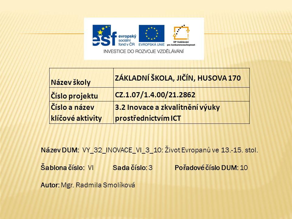 Název školy ZÁKLADNÍ ŠKOLA, JIČÍN, HUSOVA 170 Číslo projektu CZ.1.07/1.4.00/21.2862 Číslo a název klíčové aktivity 3.2 Inovace a zkvalitnění výuky prostřednictvím ICT Název DUM: VY_32_INOVACE_VI_3_10: Život Evropanů ve 13.-15.