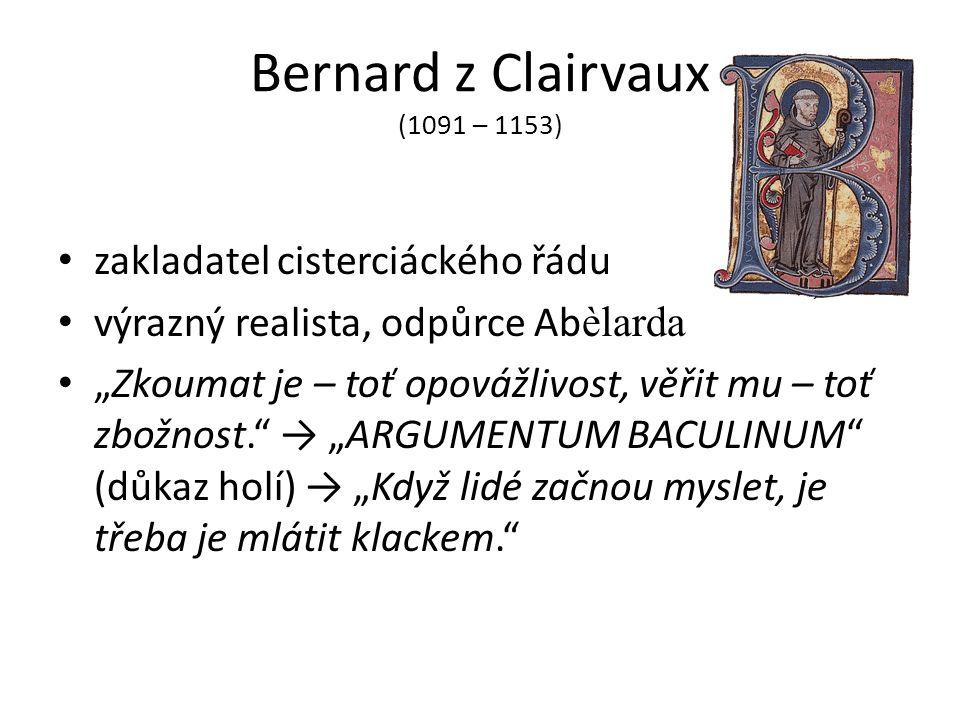 """Bernard z Clairvaux (1091 – 1153) zakladatel cisterciáckého řádu výrazný realista, odpůrce Ab èlarda """"Zkoumat je – toť opovážlivost, věřit mu – toť zbožnost. → """"ARGUMENTUM BACULINUM (důkaz holí) → """"Když lidé začnou myslet, je třeba je mlátit klackem."""