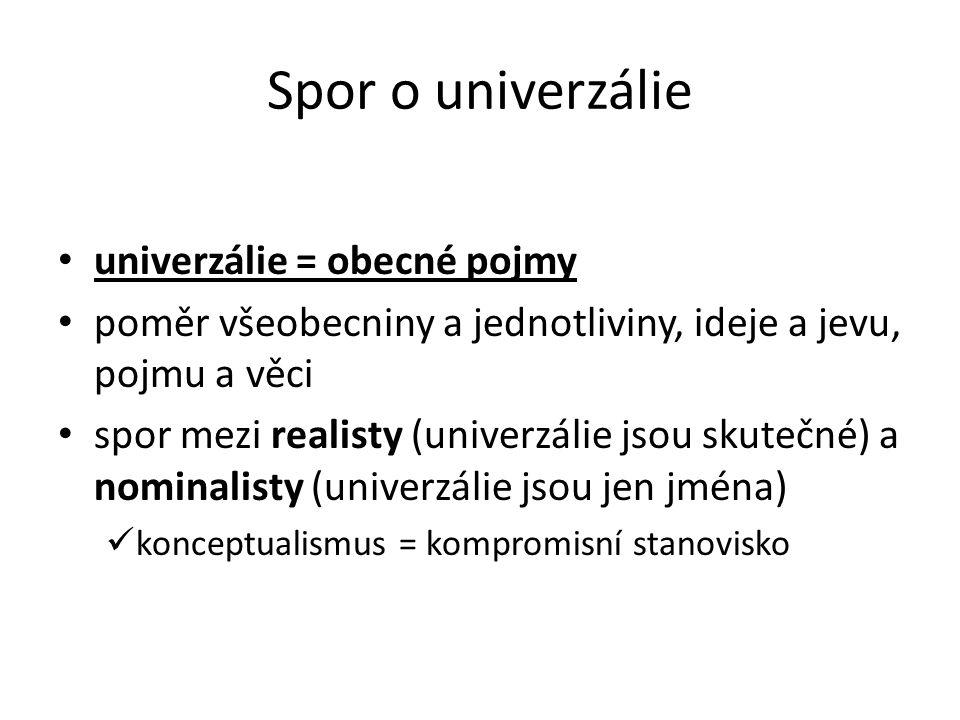 Spor o univerzálie univerzálie = obecné pojmy poměr všeobecniny a jednotliviny, ideje a jevu, pojmu a věci spor mezi realisty (univerzálie jsou skutečné) a nominalisty (univerzálie jsou jen jména) konceptualismus = kompromisní stanovisko