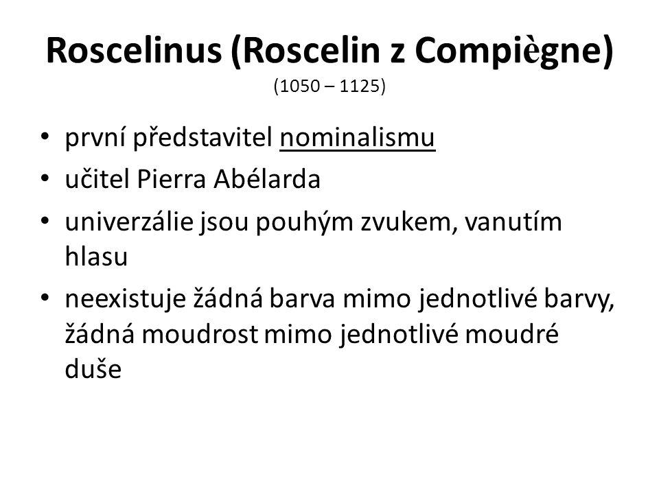 Roscelinus (Roscelin z Compi è gne) (1050 – 1125) první představitel nominalismu učitel Pierra Abélarda univerzálie jsou pouhým zvukem, vanutím hlasu neexistuje žádná barva mimo jednotlivé barvy, žádná moudrost mimo jednotlivé moudré duše