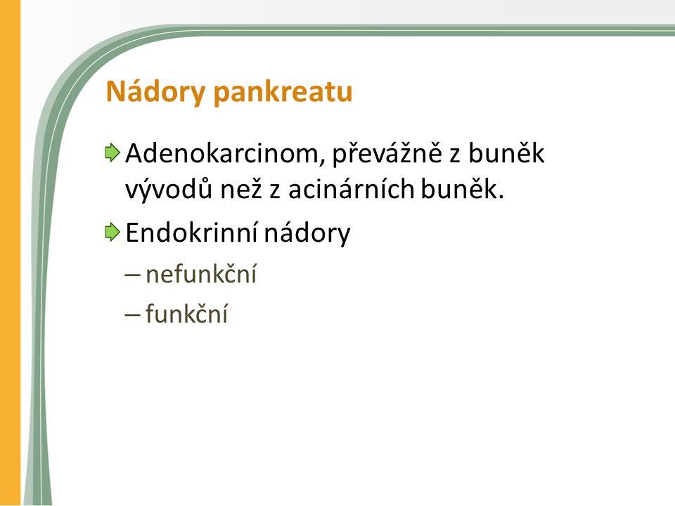 Nádory pankreatu Adenokarcinom, převážně z buněk vývodů než z acinárních buněk. Endokrinní nádory – nefunkční – funkční