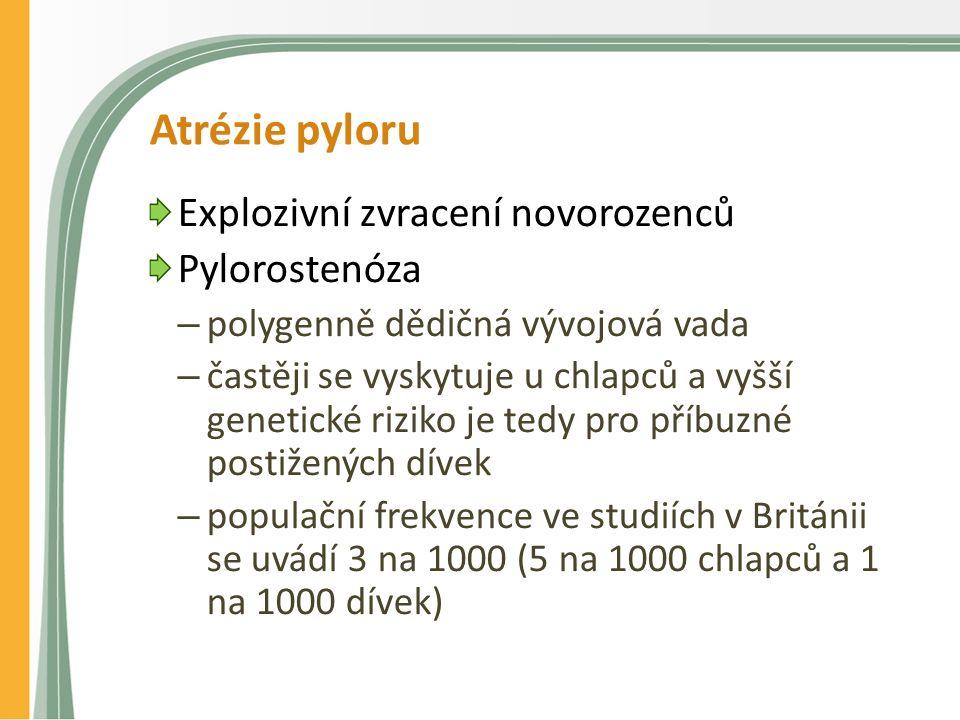 Atrézie pyloru Explozivní zvracení novorozenců Pylorostenóza – polygenně dědičná vývojová vada – častěji se vyskytuje u chlapců a vyšší genetické riziko je tedy pro příbuzné postižených dívek – populační frekvence ve studiích v Británii se uvádí 3 na 1000 (5 na 1000 chlapců a 1 na 1000 dívek)