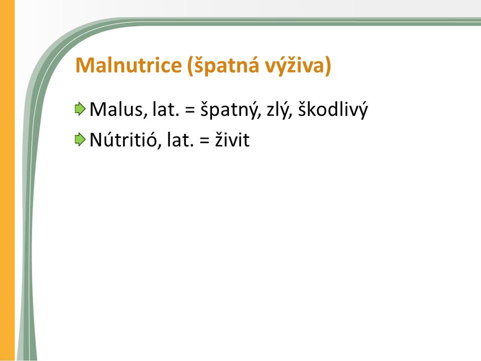 Malnutrice (špatná výživa) Malus, lat. = špatný, zlý, škodlivý Nútritió, lat. = živit