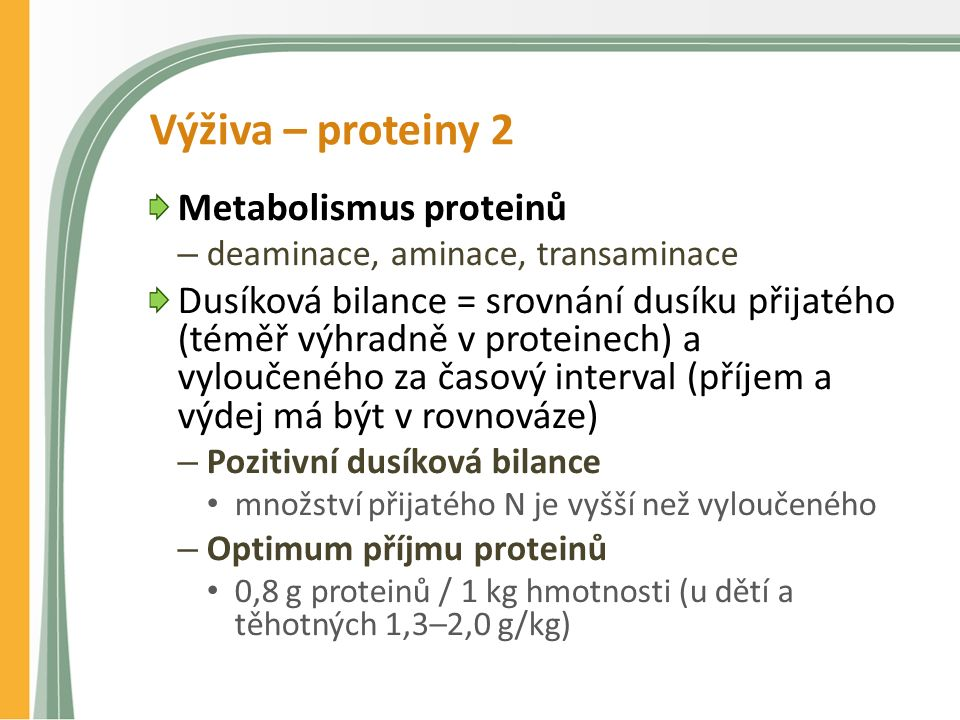 Výživa – proteiny 2 Metabolismus proteinů – deaminace, aminace, transaminace Dusíková bilance = srovnání dusíku přijatého (téměř výhradně v proteinech) a vyloučeného za časový interval (příjem a výdej má být v rovnováze) – Pozitivní dusíková bilance množství přijatého N je vyšší než vyloučeného – Optimum příjmu proteinů 0,8 g proteinů / 1 kg hmotnosti (u dětí a těhotných 1,3–2,0 g/kg)