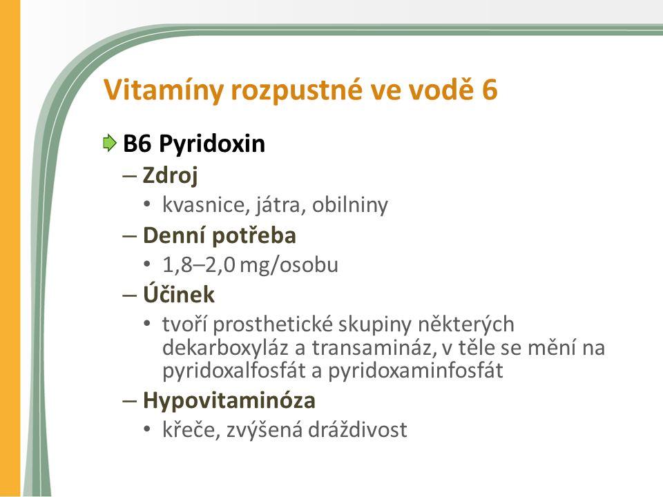 Vitamíny rozpustné ve vodě 6 B6 Pyridoxin – Zdroj kvasnice, játra, obilniny – Denní potřeba 1,8–2,0 mg/osobu – Účinek tvoří prosthetické skupiny některých dekarboxyláz a transamináz, v těle se mění na pyridoxalfosfát a pyridoxaminfosfát – Hypovitaminóza křeče, zvýšená dráždivost