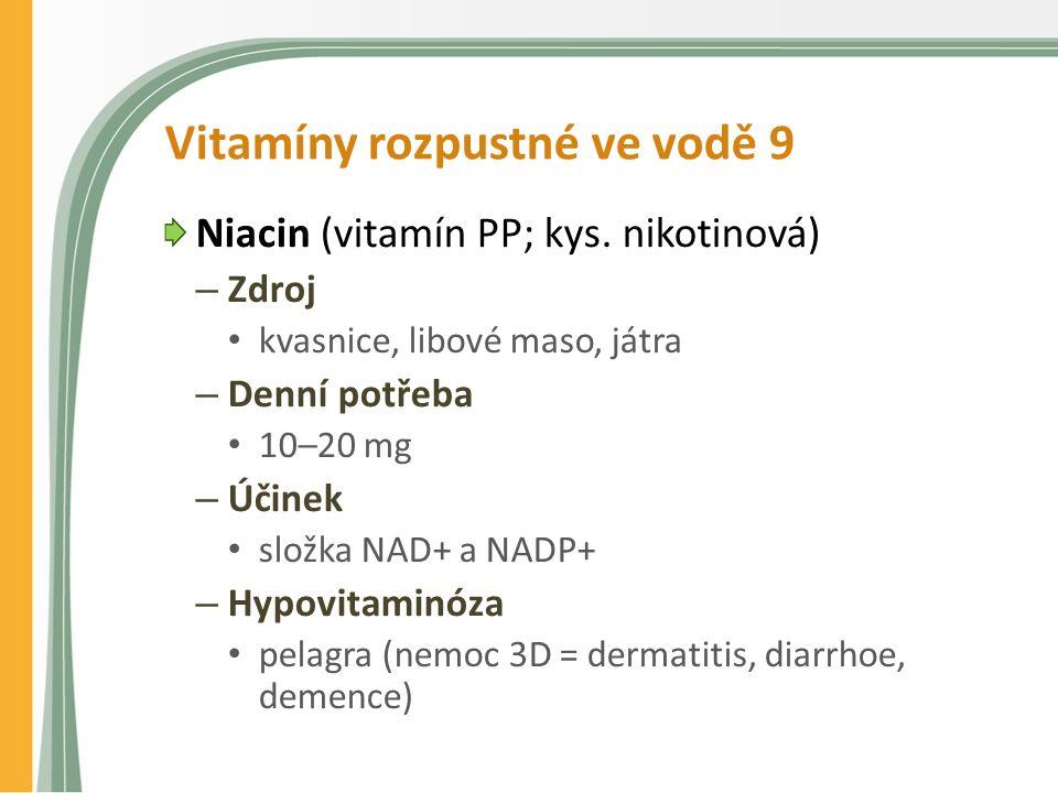 Vitamíny rozpustné ve vodě 9 Niacin (vitamín PP; kys. nikotinová) – Zdroj kvasnice, libové maso, játra – Denní potřeba 10–20 mg – Účinek složka NAD+ a