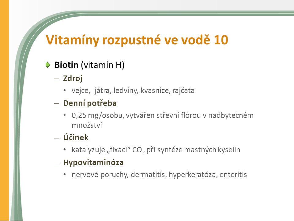 """Vitamíny rozpustné ve vodě 10 Biotin (vitamín H) – Zdroj vejce, játra, ledviny, kvasnice, rajčata – Denní potřeba 0,25 mg/osobu, vytvářen střevní flórou v nadbytečném množství – Účinek katalyzuje """"fixaci CO 2 při syntéze mastných kyselin – Hypovitaminóza nervové poruchy, dermatitis, hyperkeratóza, enteritis"""