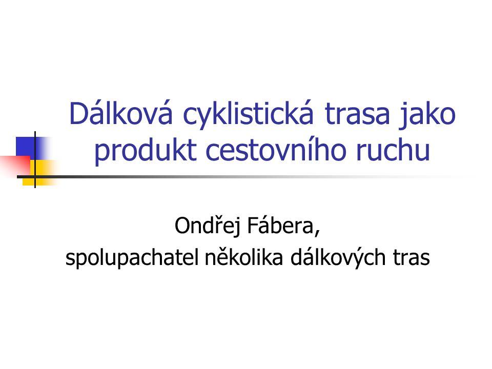 Dálková cyklistická trasa jako produkt cestovního ruchu Ondřej Fábera, spolupachatel několika dálkových tras