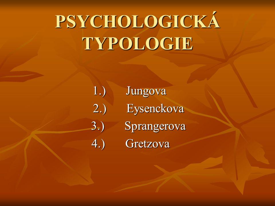 PSYCHOLOGICKÁ TYPOLOGIE 1.) Jungova 1.) Jungova 2.)Eysenckova 2.)Eysenckova 3.)Sprangerova 3.)Sprangerova 4.) Gretzova 4.) Gretzova