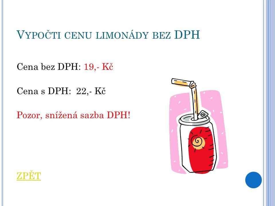 V YPOČTI CENU LIMONÁDY BEZ DPH Cena bez DPH: 19,- Kč Cena s DPH: 22,- Kč Pozor, snížená sazba DPH.