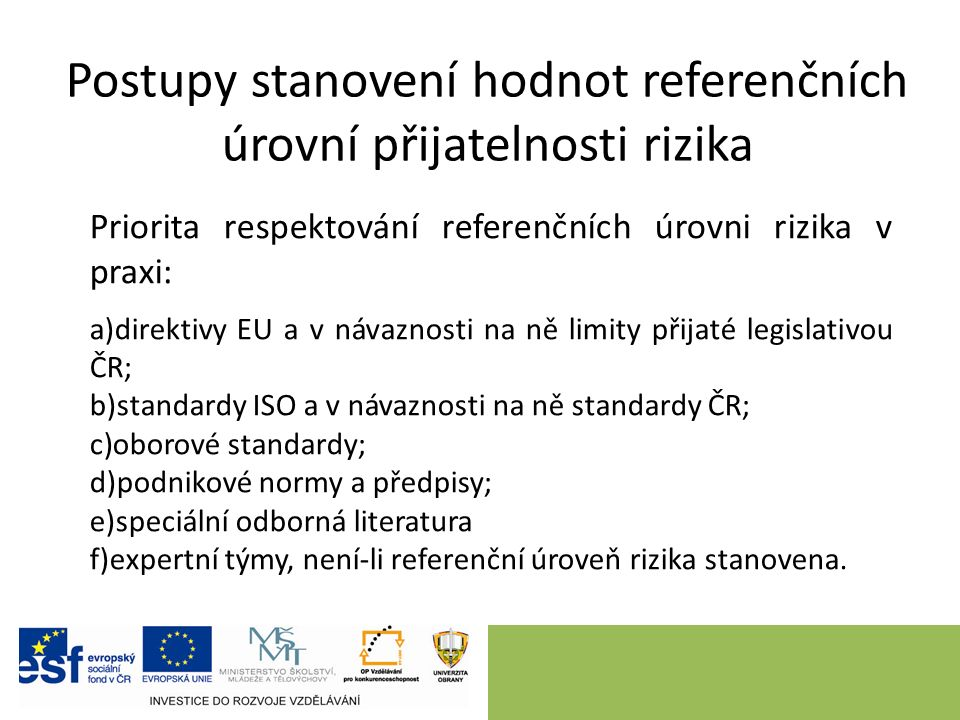 Postupy stanovení hodnot referenčních úrovní přijatelnosti rizika Priorita respektování referenčních úrovni rizika v praxi: a)direktivy EU a v návaznosti na ně limity přijaté legislativou ČR; b)standardy ISO a v návaznosti na ně standardy ČR; c)oborové standardy; d)podnikové normy a předpisy; e)speciální odborná literatura f)expertní týmy, není-li referenční úroveň rizika stanovena.