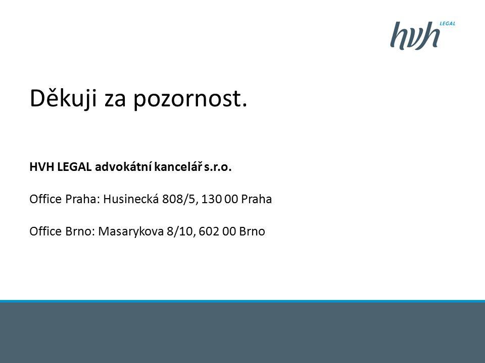 Děkuji za pozornost. HVH LEGAL advokátní kancelář s.r.o. Office Praha: Husinecká 808/5, 130 00 Praha Office Brno: Masarykova 8/10, 602 00 Brno