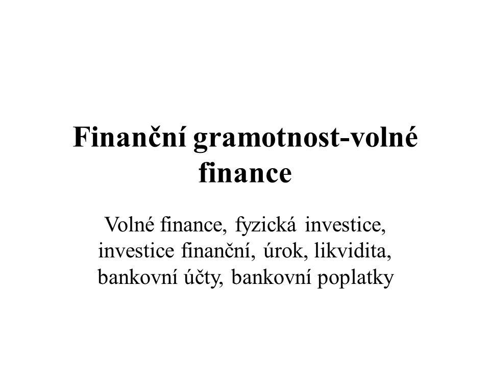 Finanční gramotnost-volné finance Volné finance, fyzická investice, investice finanční, úrok, likvidita, bankovní účty, bankovní poplatky