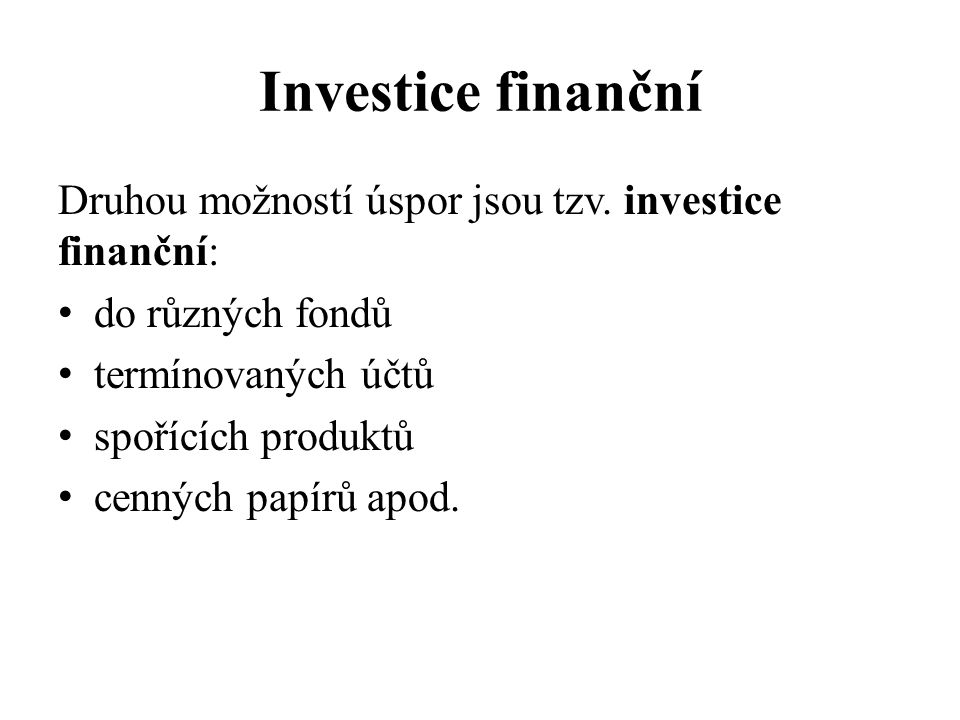 Investice finanční Druhou možností úspor jsou tzv. investice finanční: do různých fondů termínovaných účtů spořících produktů cenných papírů apod.