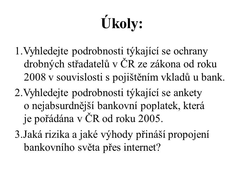 Úkoly: 1.Vyhledejte podrobnosti týkající se ochrany drobných střadatelů v ČR ze zákona od roku 2008 v souvislosti s pojištěním vkladů u bank. 2.Vyhled