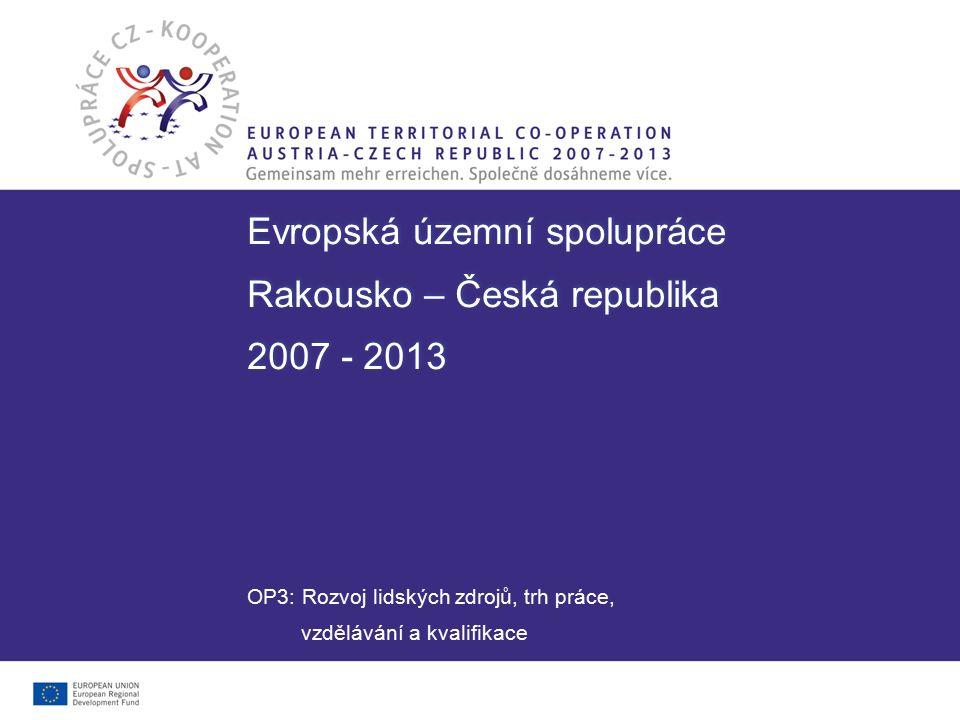Evropská územní spolupráce Rakousko – Česká republika 2007 - 2013 Evropská územní spolupráce Rakousko – Česká republika 2007 - 2013 OP3: Rozvoj lidský