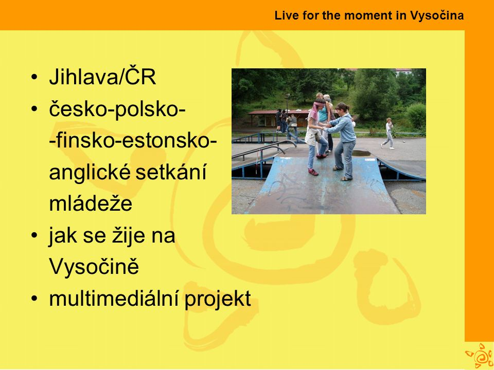 Live for the moment in Vysočina Jihlava/ČR česko-polsko- -finsko-estonsko- anglické setkání mládeže jak se žije na Vysočině multimediální projekt