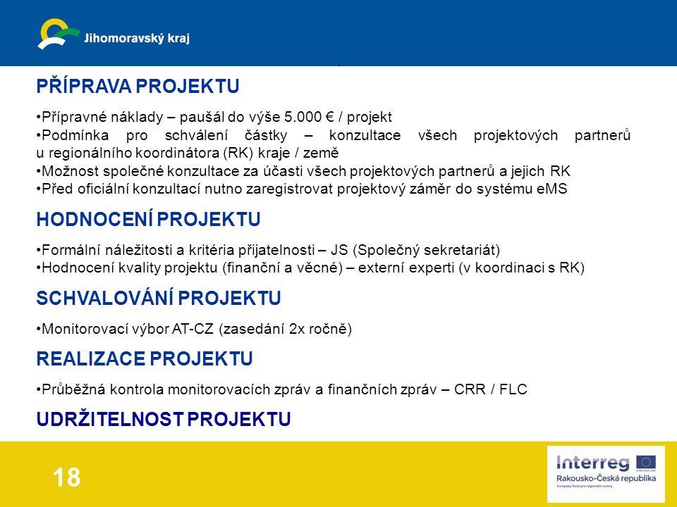 PŘÍPRAVA PROJEKTU Přípravné náklady – paušál do výše 5.000 € / projekt Podmínka pro schválení částky – konzultace všech projektových partnerů u regionálního koordinátora (RK) kraje / země Možnost společné konzultace za účasti všech projektových partnerů a jejich RK Před oficiální konzultací nutno zaregistrovat projektový záměr do systému eMS HODNOCENÍ PROJEKTU Formální náležitosti a kritéria přijatelnosti – JS (Společný sekretariát) Hodnocení kvality projektu (finanční a věcné) – externí experti (v koordinaci s RK) SCHVALOVÁNÍ PROJEKTU Monitorovací výbor AT-CZ (zasedání 2x ročně) REALIZACE PROJEKTU Průběžná kontrola monitorovacích zpráv a finančních zpráv – CRR / FLC UDRŽITELNOST PROJEKTU 18